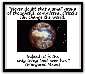 """Never-doubt-that-a-small-group-of-thoughtful-committed-citizens-can-change-the-world.-Indeed-it-is-the-only-thing-that-ever-has.""-Margaret-Mead"